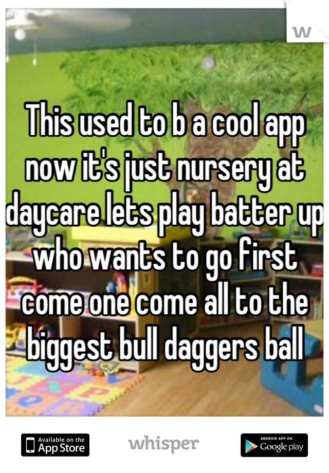 This used to b a cool app now it's just nursery at daycare lets play batter up who wants to go first come one come all to the biggest bull daggers ball