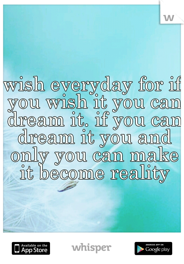 wish everyday for if you wish it you can dream it. if you can dream it you and only you can make it become reality