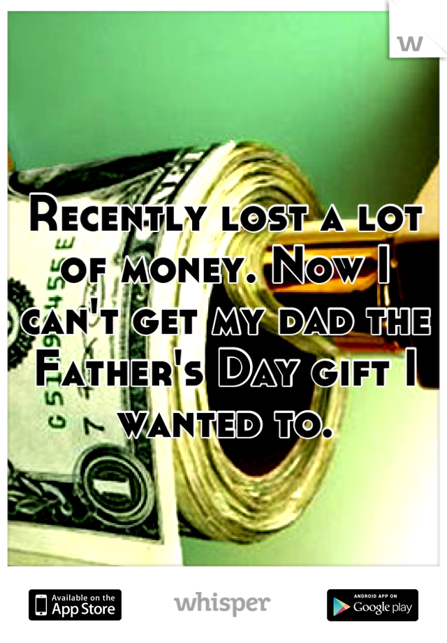 Recently lost a lot of money. Now I can't get my dad the Father's Day gift I wanted to.