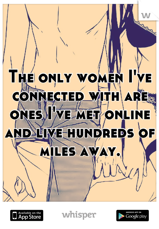 The only women I've connected with are ones I've met online and live hundreds of miles away.