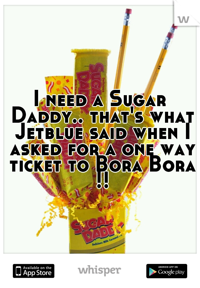I need a Sugar Daddy.. that's what Jetblue said when I asked for a one way ticket to Bora Bora !!