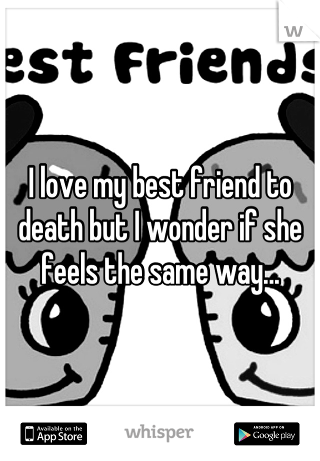 I love my best friend to death but I wonder if she feels the same way...