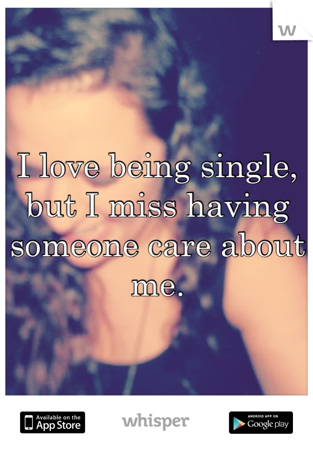 I love being single, but I miss having someone care about me.