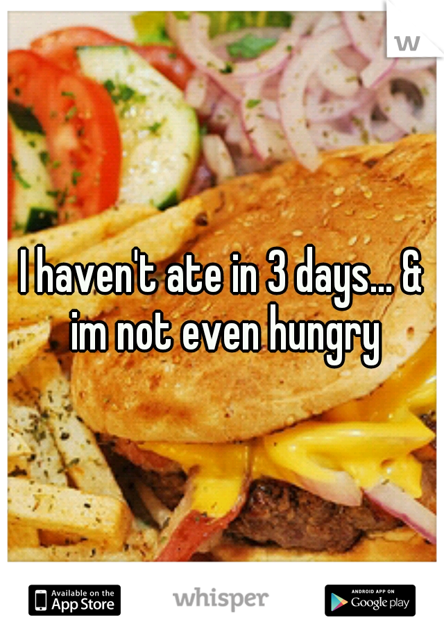 I haven't ate in 3 days... & im not even hungry
