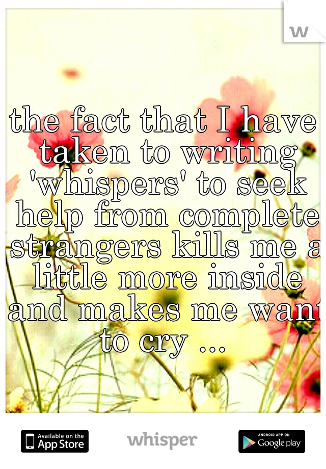 the fact that I have taken to writing 'whispers' to seek help from complete strangers kills me a little more inside and makes me want to cry ...