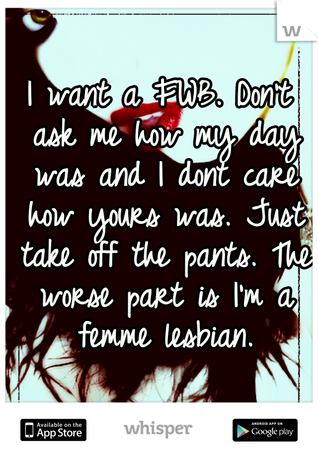 I want a FWB. Don't ask me how my day was and I dont care how yours was. Just take off the pants. The worse part is I'm a femme lesbian.