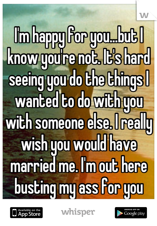 I'm happy for you...but I know you're not. It's hard seeing you do the things I wanted to do with you with someone else. I really wish you would have married me. I'm out here busting my ass for you