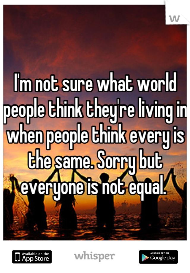 I'm not sure what world people think they're living in when people think every is the same. Sorry but everyone is not equal.