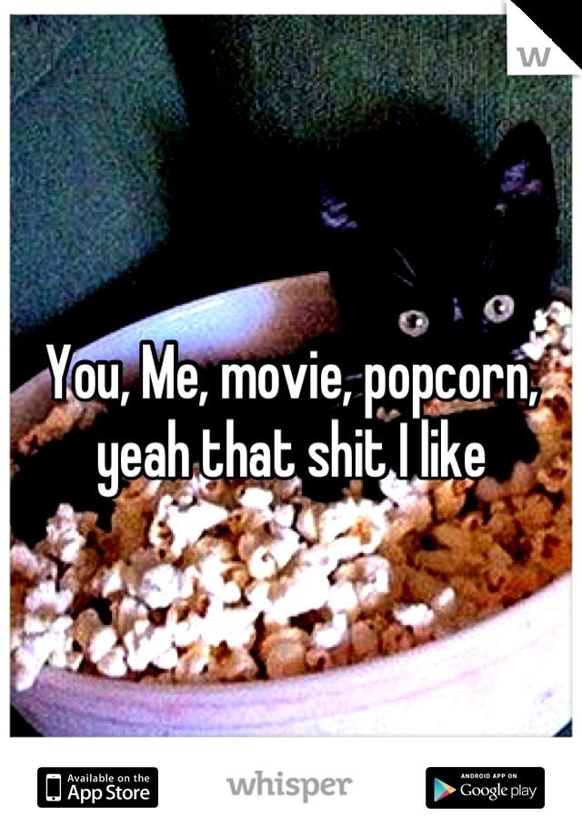 You, Me, movie, popcorn, yeah that shit I like