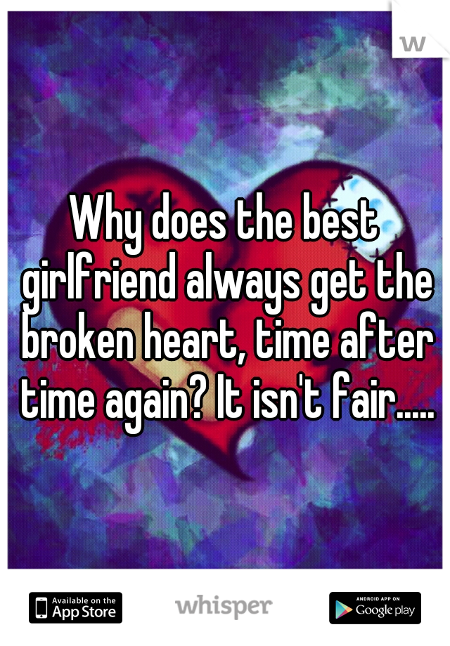 Why does the best girlfriend always get the broken heart, time after time again? It isn't fair.....