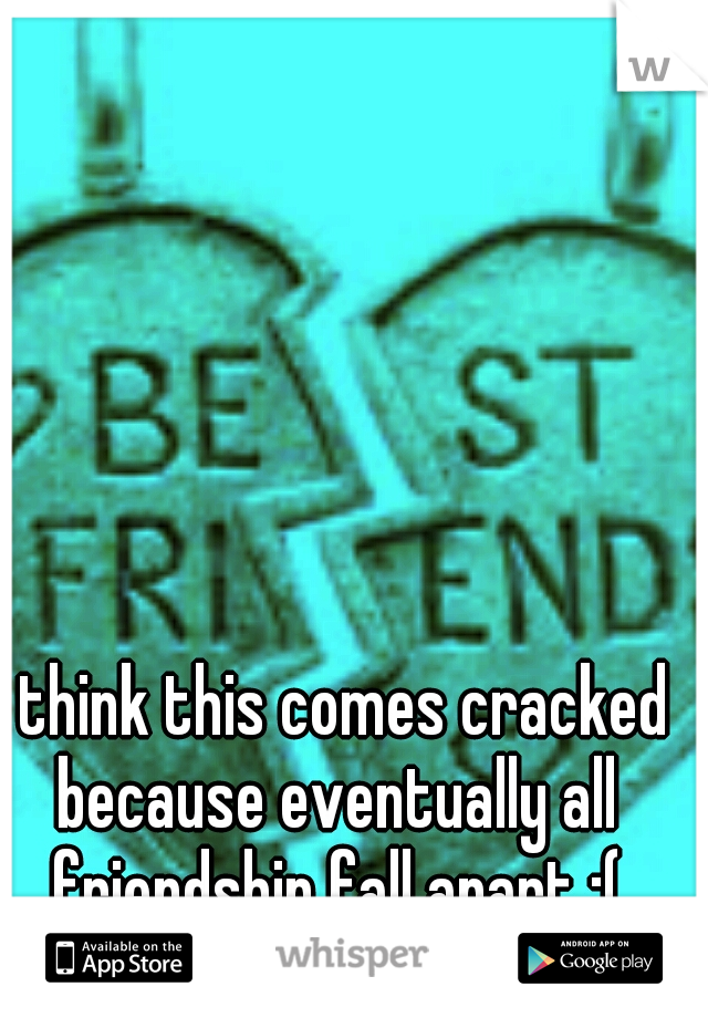 I think this comes cracked because eventually all friendship fall apart :(