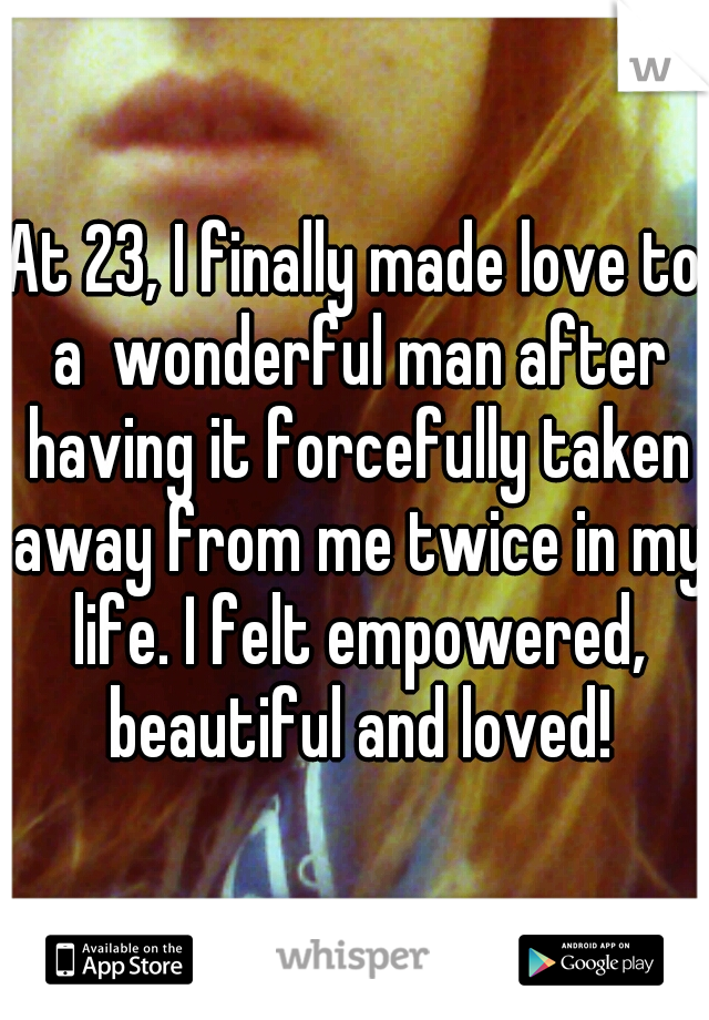 At 23, I finally made love to a  wonderful man after having it forcefully taken away from me twice in my life. I felt empowered, beautiful and loved!