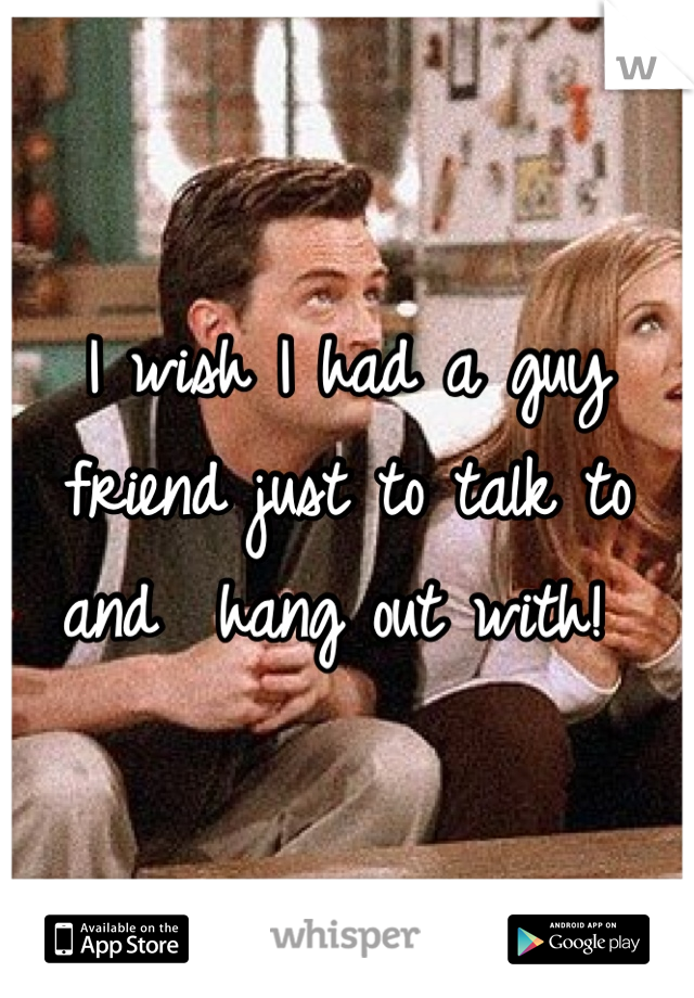 I wish I had a guy friend just to talk to and  hang out with!