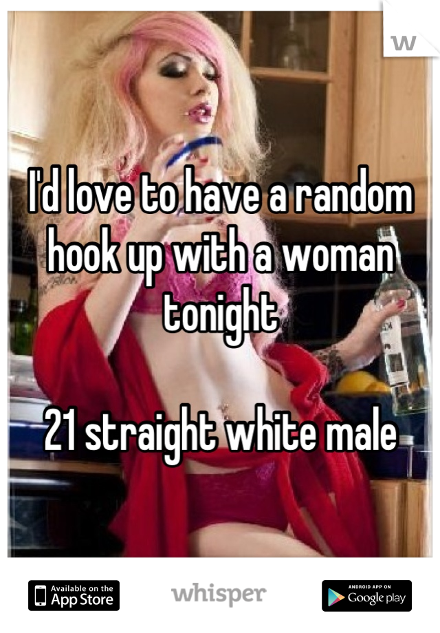 I'd love to have a random hook up with a woman tonight  21 straight white male
