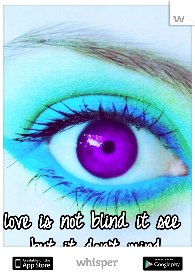 love is not blind it see but it don't mind