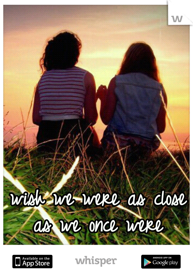 wish we were as close as we once were