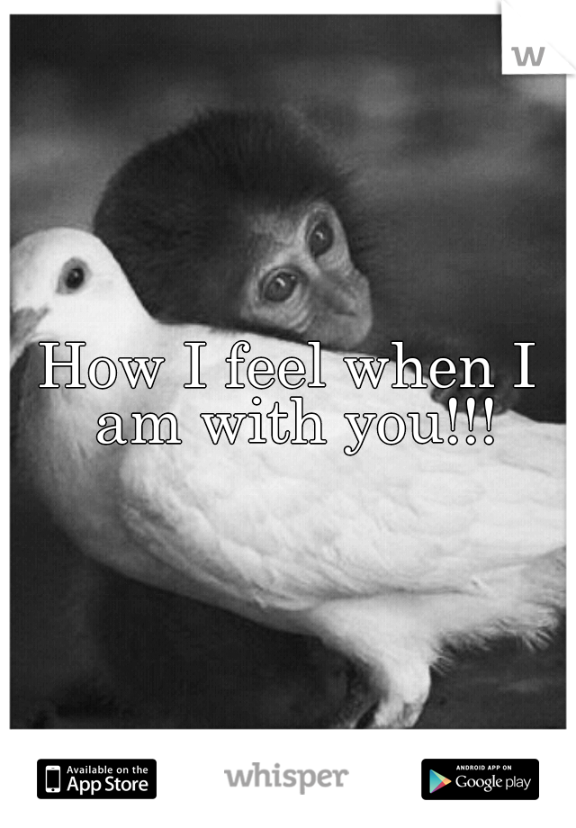 How I feel when I am with you!!!