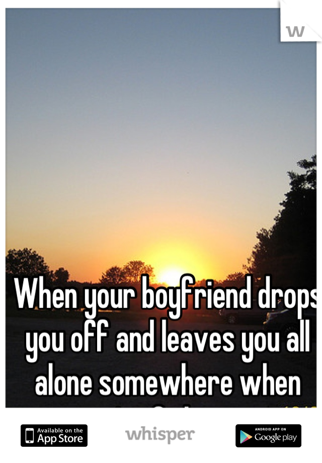 When your boyfriend drops you off and leaves you all alone somewhere when you're fighting..