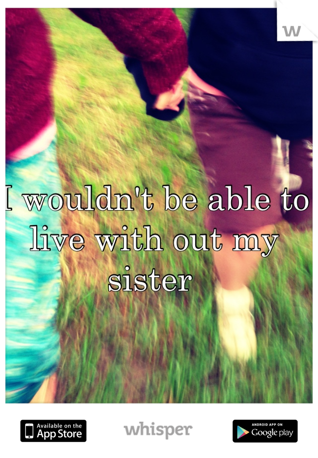 I wouldn't be able to live with out my sister