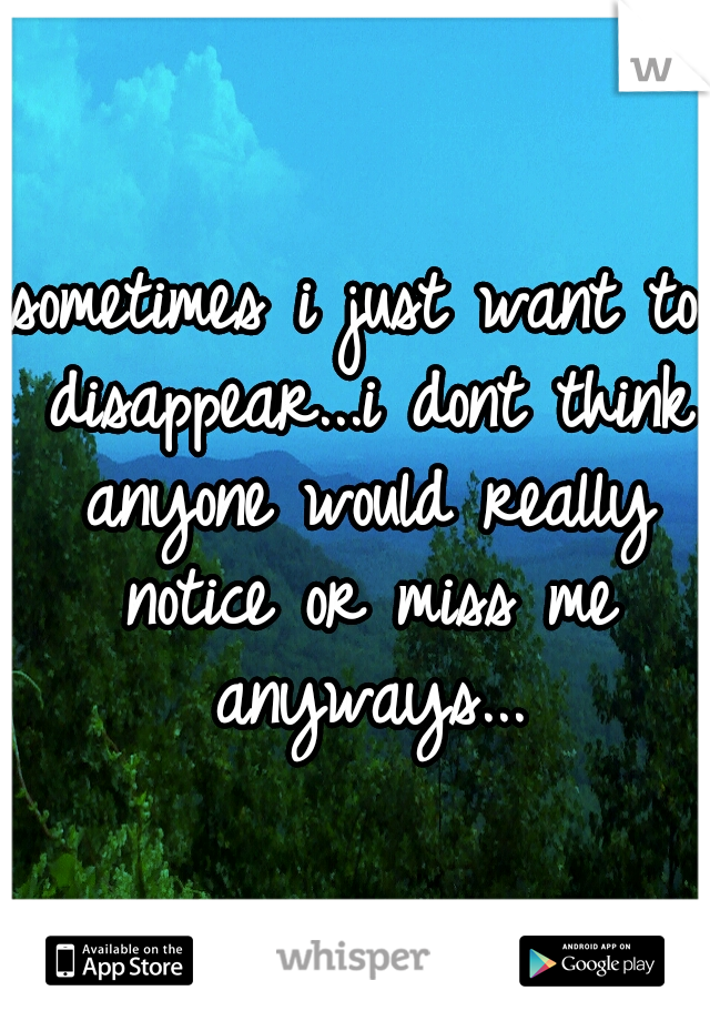 sometimes i just want to disappear...i dont think anyone would really notice or miss me anyways...