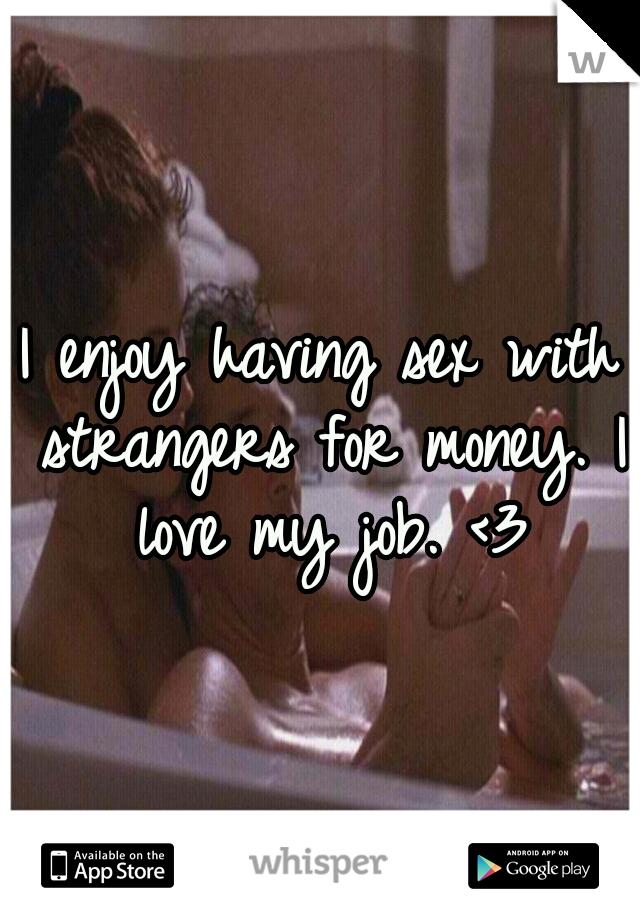 I enjoy having sex with strangers for money. I love my job. <3