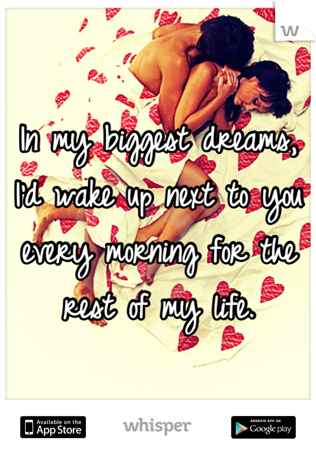 In my biggest dreams, I'd wake up next to you every morning for the rest of my life.