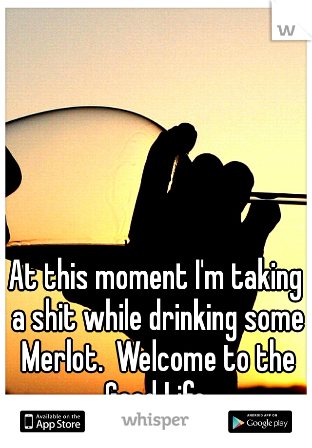 At this moment I'm taking a shit while drinking some Merlot.  Welcome to the Good Life.