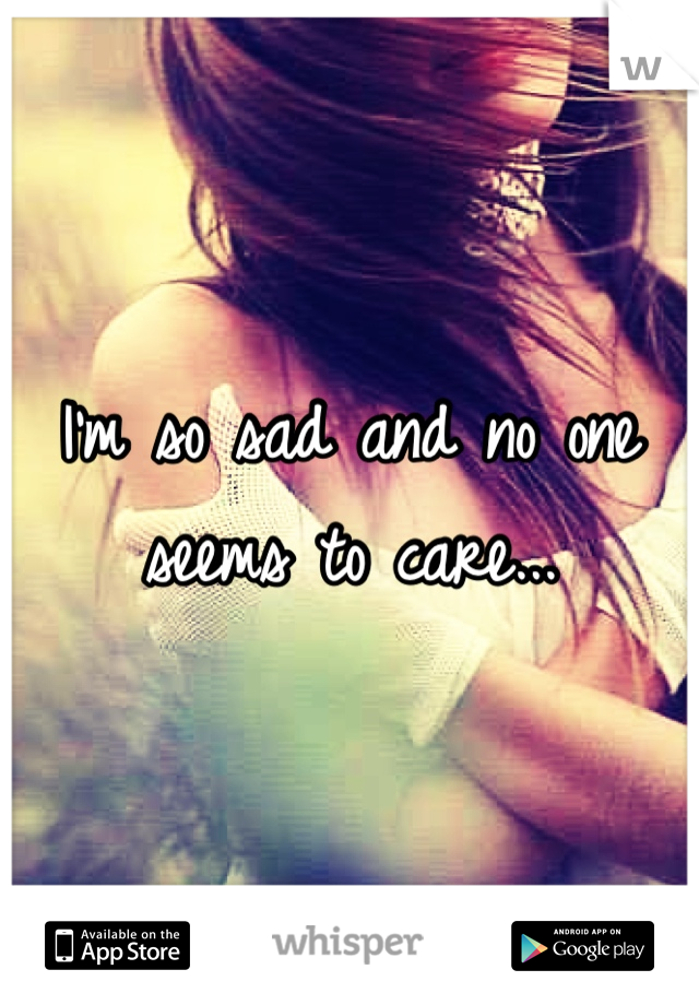 I'm so sad and no one seems to care...