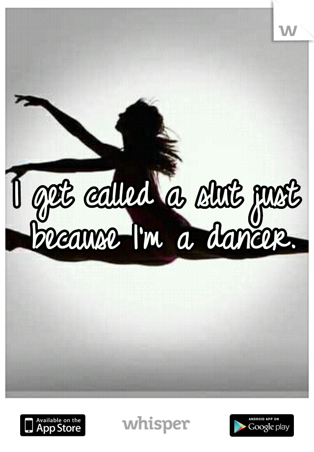 I get called a slut just because I'm a dancer.