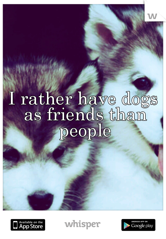 I rather have dogs as friends than people