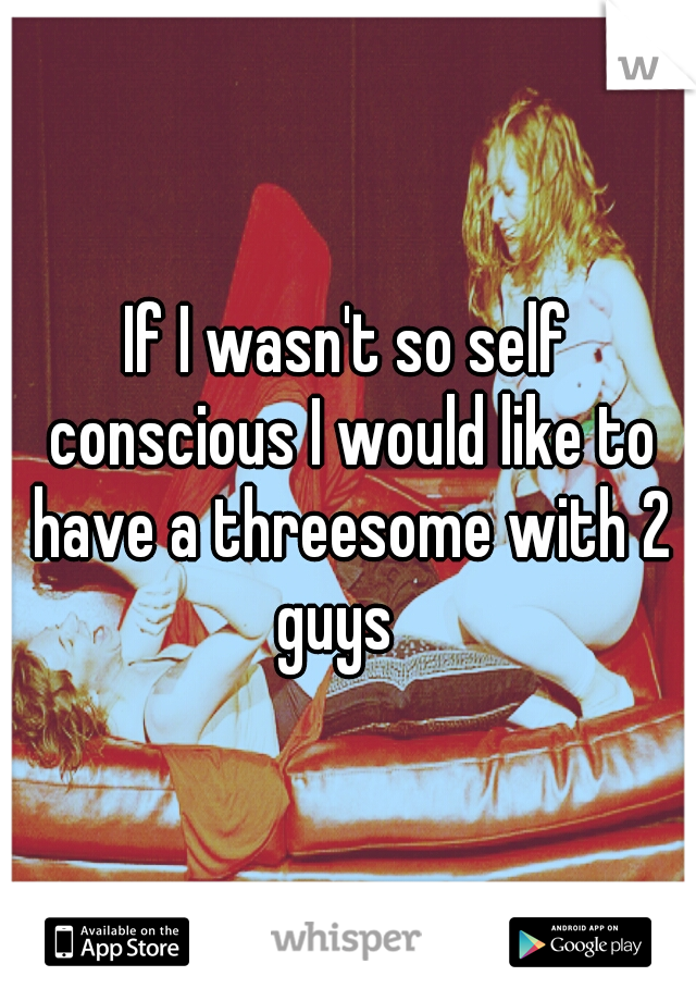 If I wasn't so self conscious I would like to have a threesome with 2 guys