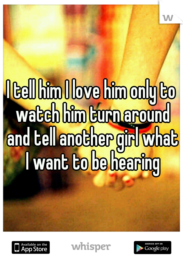 I tell him I love him only to watch him turn around and tell another girl what I want to be hearing