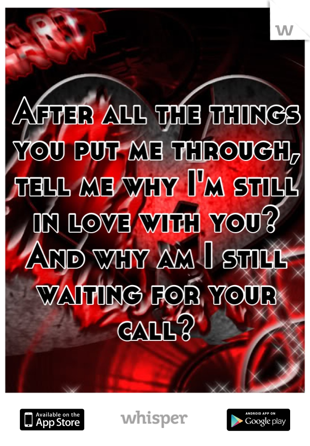 After all the things you put me through, tell me why I'm still in love with you? And why am I still waiting for your call?