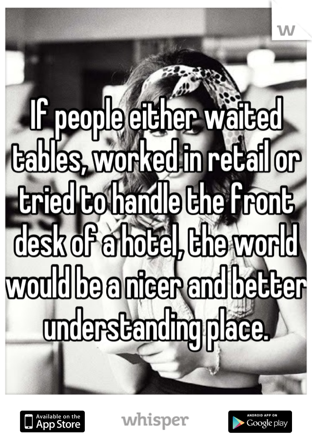 If people either waited tables, worked in retail or tried to handle the front desk of a hotel, the world would be a nicer and better understanding place.