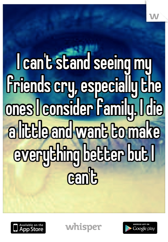 I can't stand seeing my friends cry, especially the ones I consider family. I die a little and want to make everything better but I can't