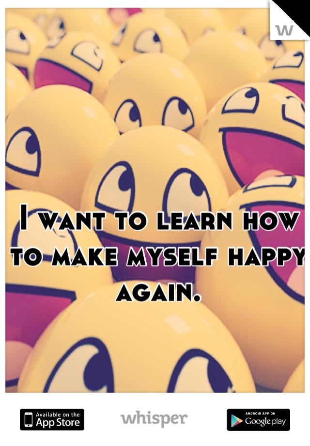 I want to learn how to make myself happy again.