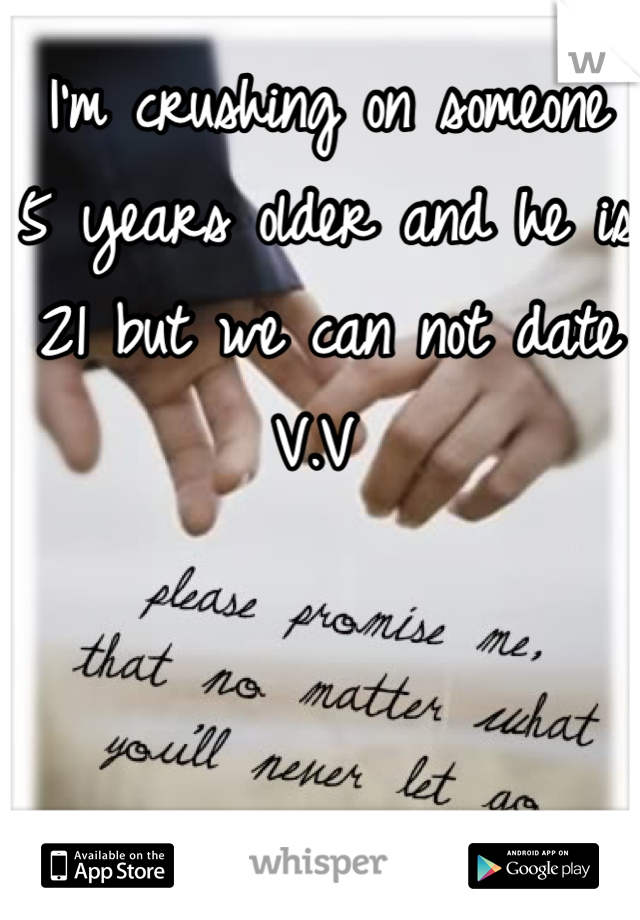 I'm crushing on someone 5 years older and he is 21 but we can not date V.V