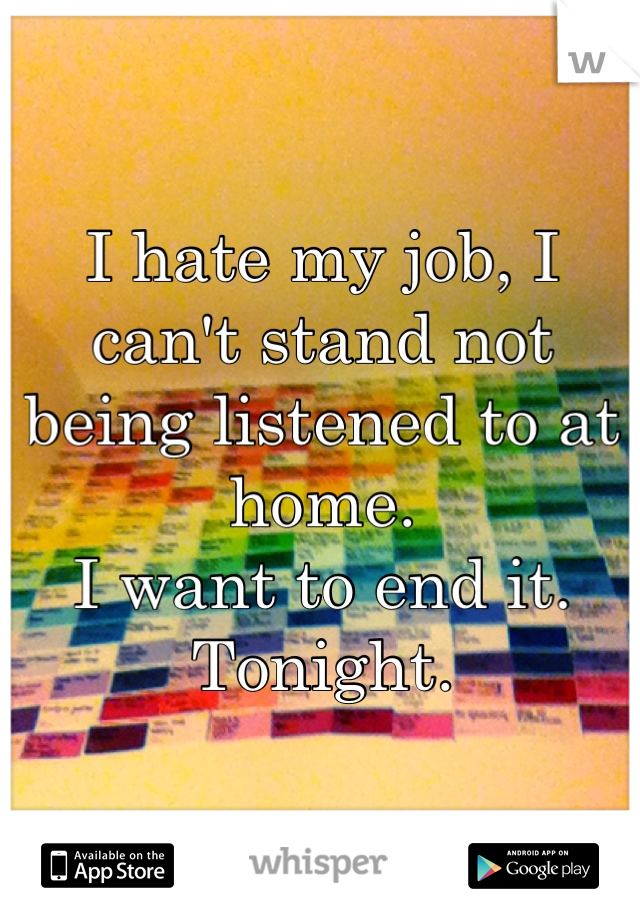 I hate my job, I can't stand not being listened to at home. I want to end it. Tonight.