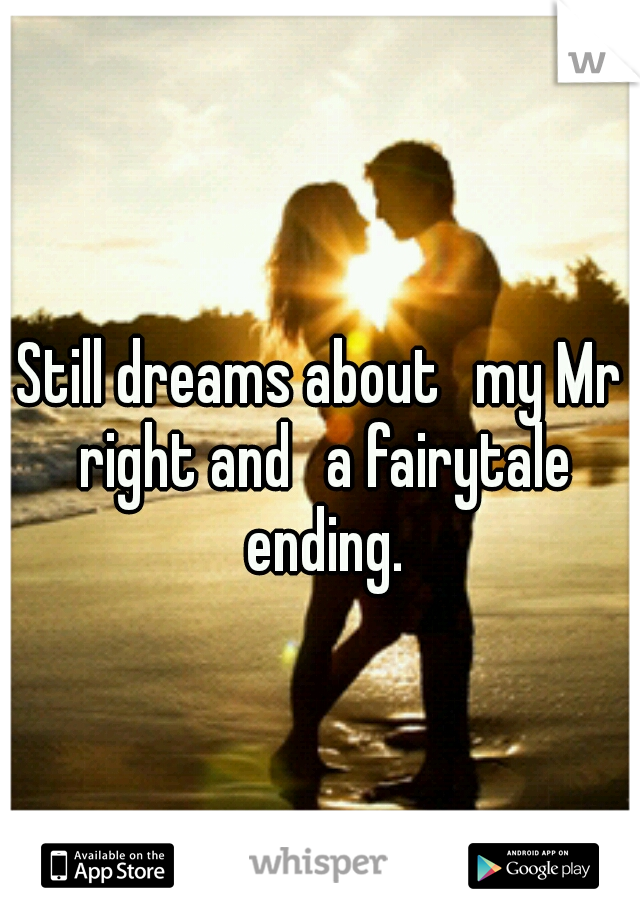 Still dreams about  my Mr right and  a fairytale ending.