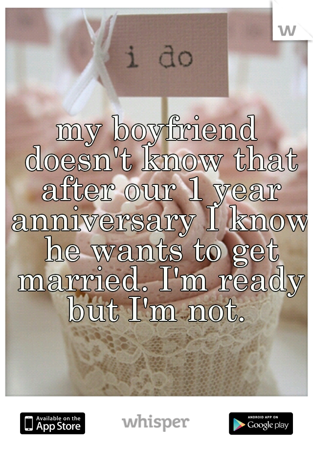 my boyfriend doesn't know that after our 1 year anniversary I know he wants to get married. I'm ready but I'm not.
