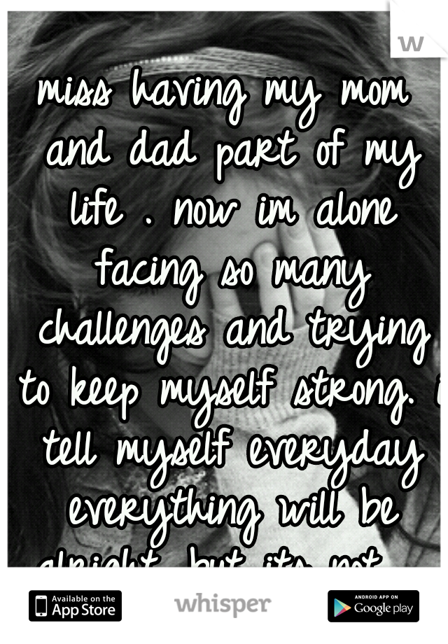 miss having my mom and dad part of my life . now im alone facing so many challenges and trying to keep myself strong. i tell myself everyday everything will be alright. but its not ...