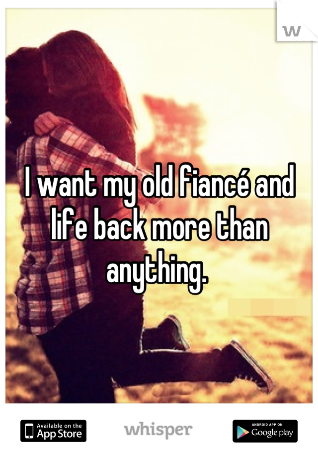 I want my old fiancé and life back more than anything.