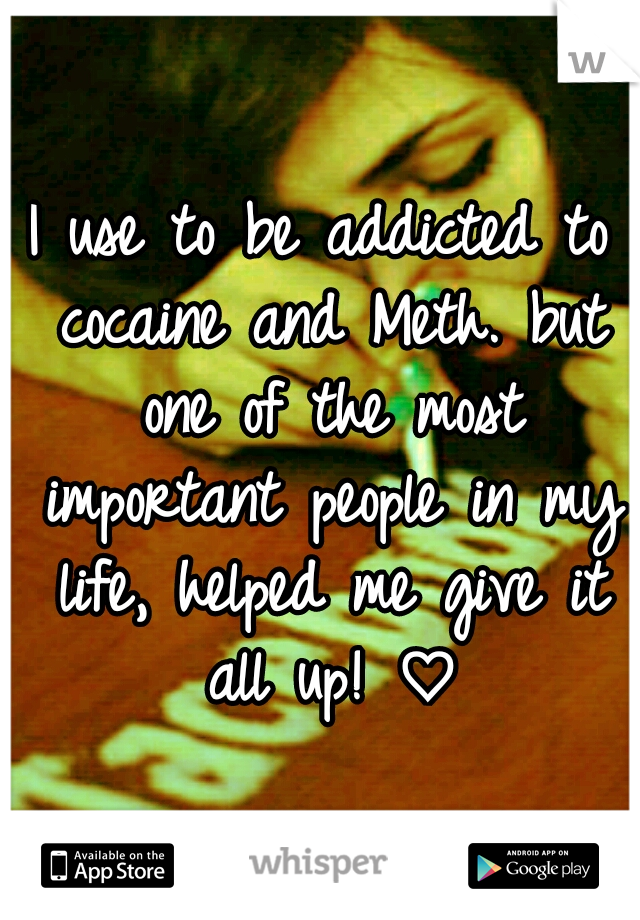 I use to be addicted to cocaine and Meth. but one of the most important people in my life, helped me give it all up! ♡