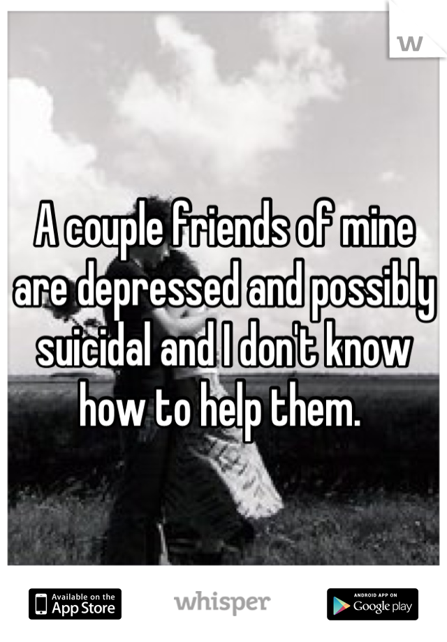 A couple friends of mine are depressed and possibly suicidal and I don't know how to help them.