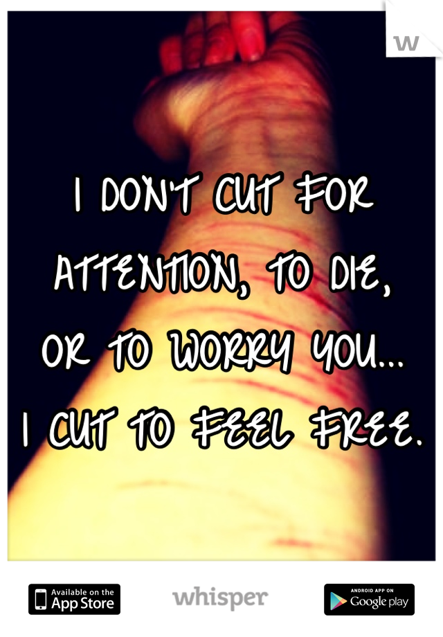 I DON'T CUT FOR  ATTENTION, TO DIE,  OR TO WORRY YOU... I CUT TO FEEL FREE.