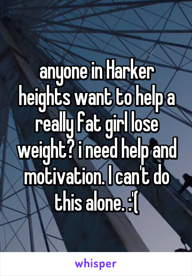 anyone in Harker heights want to help a really fat girl lose weight? i need help and motivation. I can't do this alone. :'(