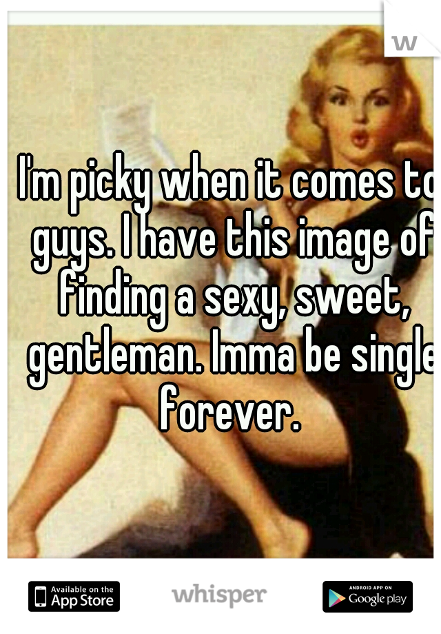 I'm picky when it comes to guys. I have this image of finding a sexy, sweet, gentleman. Imma be single forever.