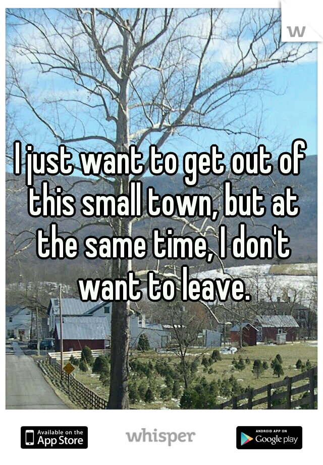 I just want to get out of this small town, but at the same time, I don't want to leave.