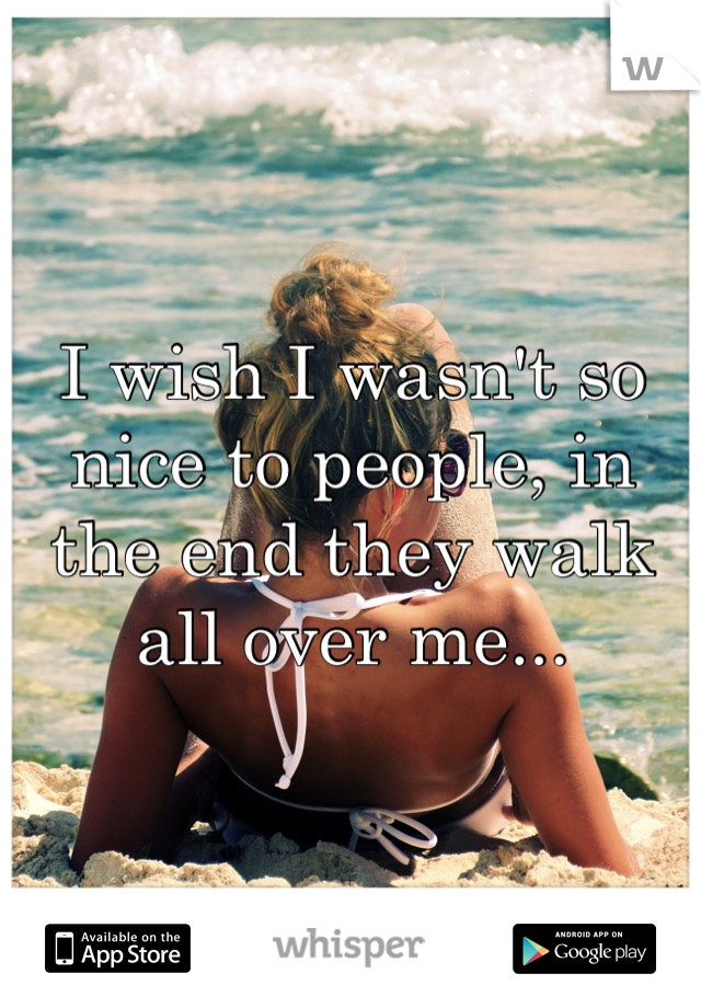 I wish I wasn't so nice to people, in the end they walk all over me...