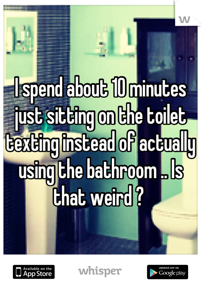 I spend about 10 minutes just sitting on the toilet texting instead of actually using the bathroom .. Is that weird ?